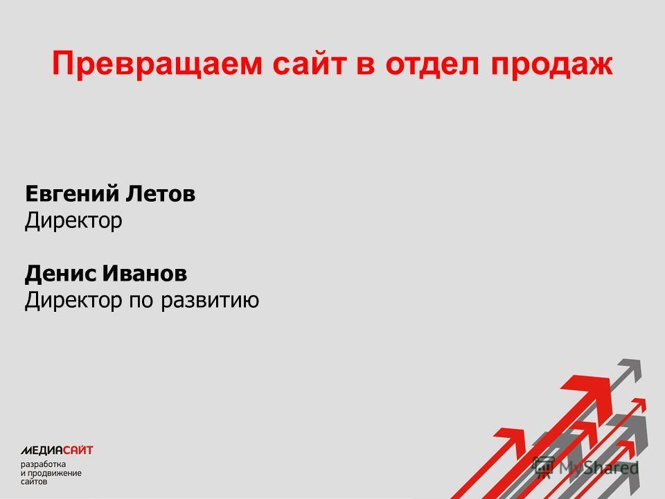 Евгений Летов Директор Денис Иванов Директор по развитию Превращаем сайт в отдел продаж