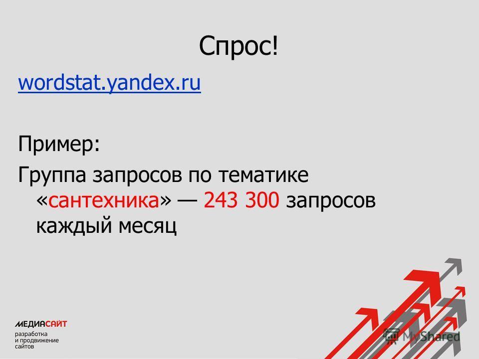 Спрос! wordstat.yandex.ru Пример: Группа запросов по тематике «сантехника» 243 300 запросов каждый месяц