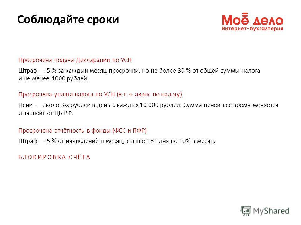 Просрочена подача Декларации по УСН Штраф 5 % за каждый месяц просрочки, но не более 30 % от общей суммы налога и не менее 1000 рублей. Просрочена уплата налога по УСН (в т. ч. аванс по налогу) Пени около 3-х рублей в день с каждых 10 000 рублей. Cум