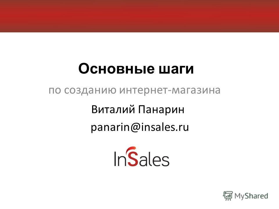 Основные шаги по созданию интернет-магазина Виталий Панарин panarin@insales.ru