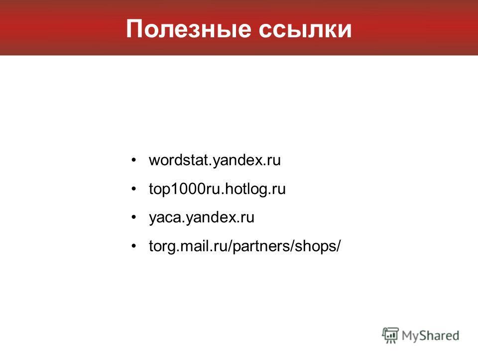 Полезные ссылки wordstat.yandex.ru top1000ru.hotlog.ru yaca.yandex.ru torg.mail.ru/partners/shops/