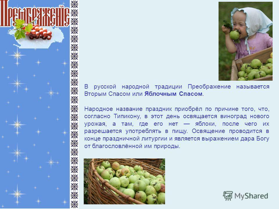 В русской народной традиции Преображение называется Вторым Спасом или Яблочным Спасом. Народное название праздник приобрёл по причине того, что, согласно Типикону, в этот день освящается виноград нового урожая, а там, где его нет яблоки, после чего и
