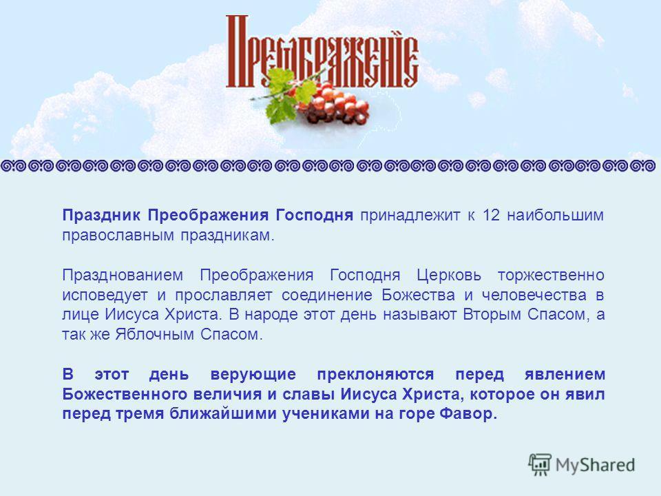 Праздник Преображения Господня принадлежит к 12 наибольшим православным праздникам. Празднованием Преображения Господня Церковь торжественно исповедует и прославляет соединение Божества и человечества в лице Иисуса Христа. В народе этот день называют
