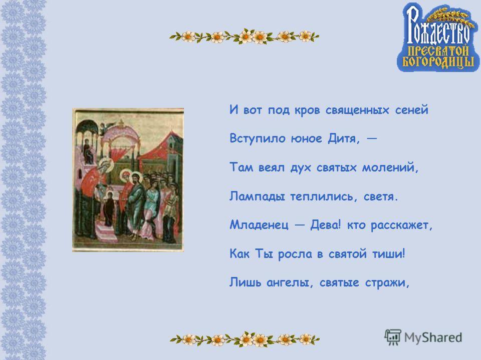 И вот под кров священных сеней Вступило юное Дитя, Там веял дух святых молений, Лампады теплились, светя. Младенец Дева! кто расскажет, Как Ты росла в святой тиши! Лишь ангелы, святые стражи,