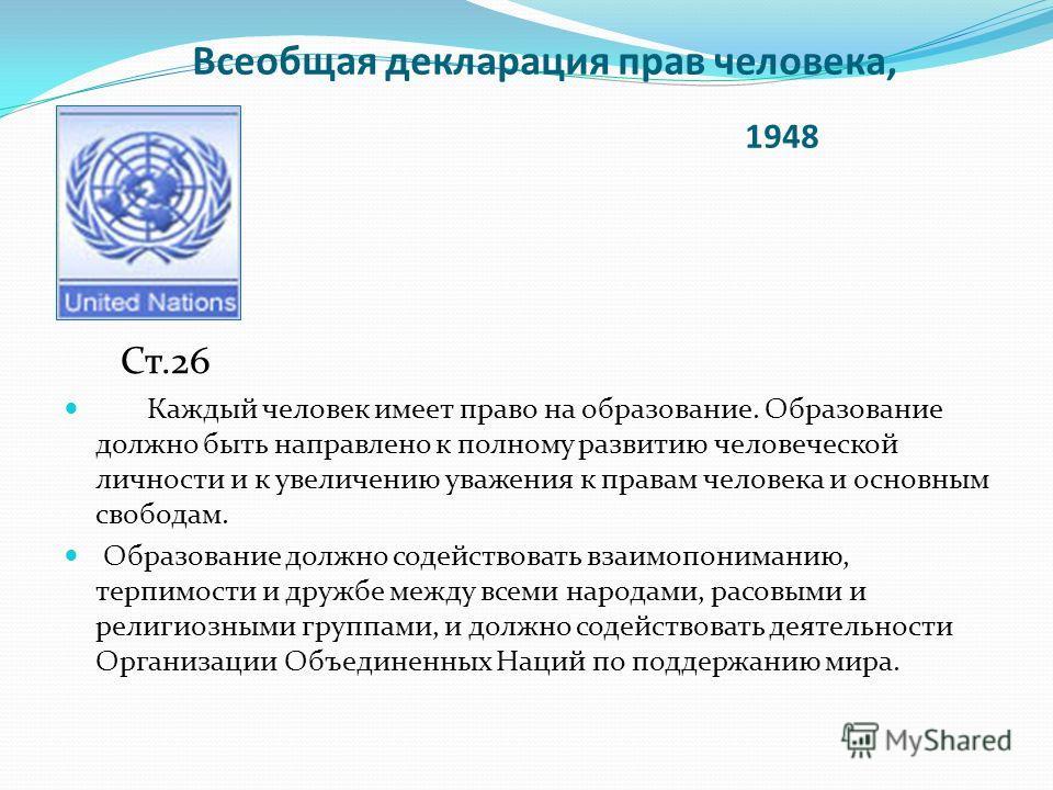 Всеобщая декларация прав человека, 1948 Ст.26 Каждый человек имеет право на образование. Образование должно быть направлено к полному развитию человеческой личности и к увеличению уважения к правам человека и основным свободам. Образование должно сод