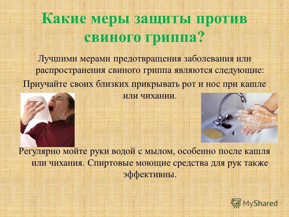 Какие меры защиты против свиного гриппа? Лучшими мерами предотвращения заболевания или распространения свиного гриппа являются следующие: Приучайте своих близких прикрывать рот и нос при кашле или чихании. Регулярно мойте руки водой с мылом, особенно