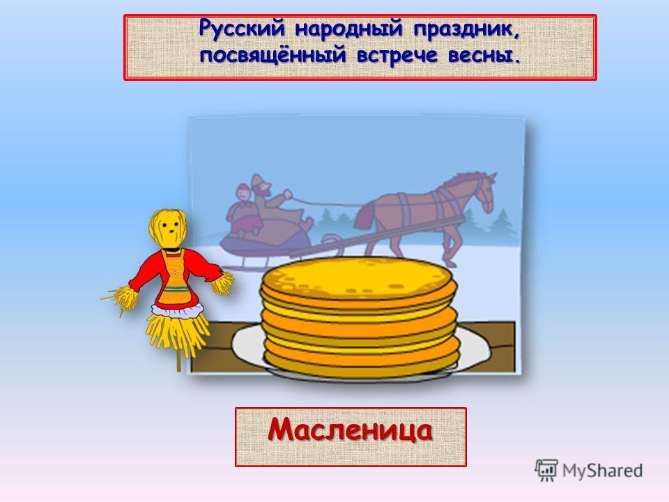 Русский народный праздник, посвящённый встрече весны. Масленица