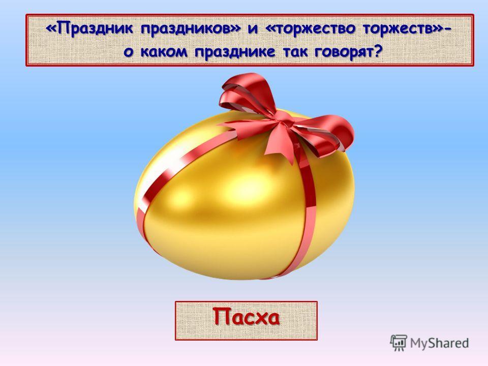 «Праздник праздников» и «торжество торжеств»- о каком празднике так говорят? о каком празднике так говорят? Пасха