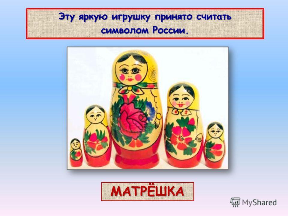 Эту яркую игрушку принято считать символом России. МАТРЁШКА