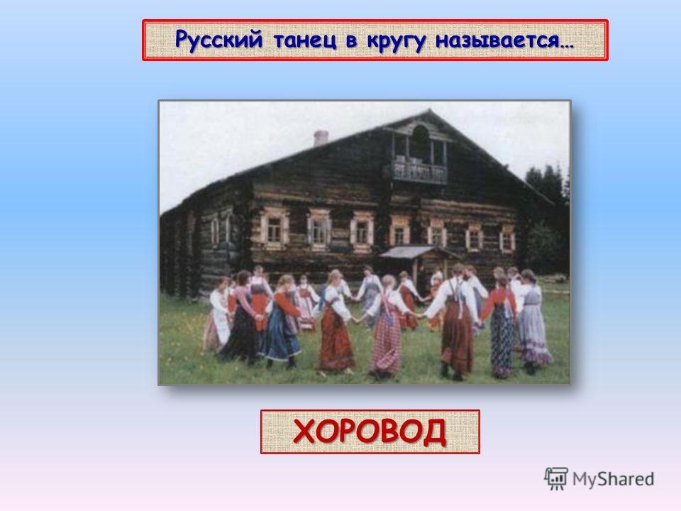 Русский танец в кругу называется… ХОРОВОД