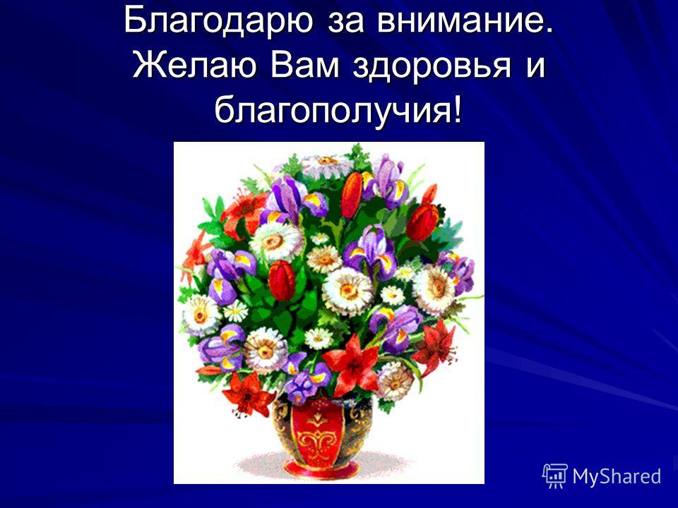 Благодарю за внимание. Желаю Вам здоровья и благополучия!