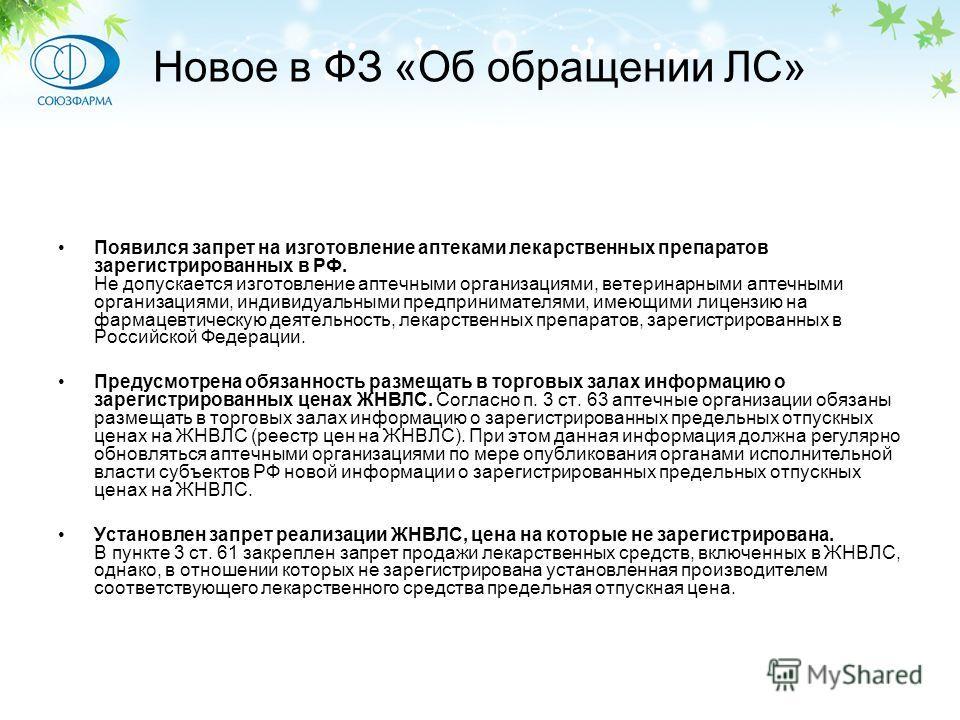 Новое в ФЗ «Об обращении ЛС» Появился запрет на изготовление аптеками лекарственных препаратов зарегистрированных в РФ. Не допускается изготовление аптечными организациями, ветеринарными аптечными организациями, индивидуальными предпринимателями, име