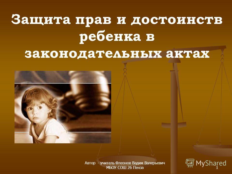 Защита прав и достоинств ребенка в законодательных актах 1 Автор - учитель Флеонов Вадим Валерьевич МБОУ СОШ 26 Пенза
