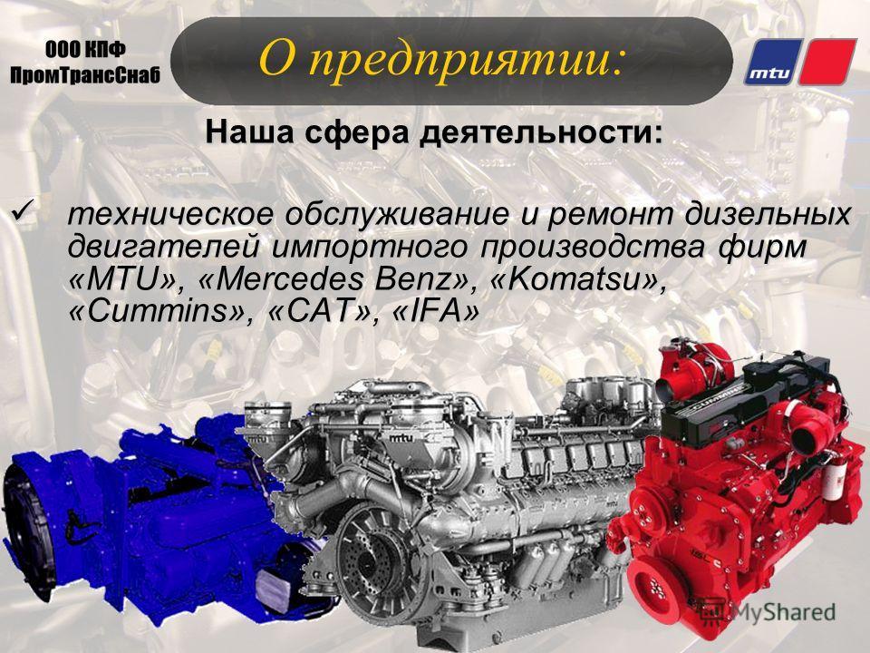 О предприятии: Наша сфера деятельности: техническое обслуживание и ремонт дизельных двигателей импортного производства фирм «MTU», «Mercedes Benz», «Komatsu», «Cummins», «CAT», «IFA» техническое обслуживание и ремонт дизельных двигателей импортного п
