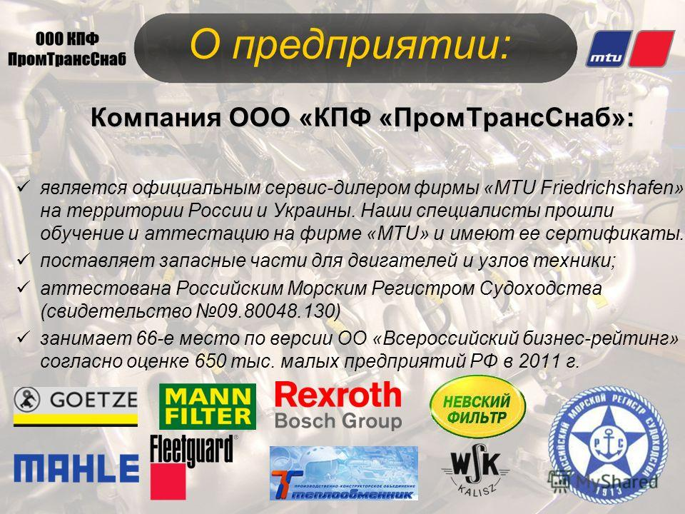 Компания ООО «КПФ «ПромТрансСнаб»: является официальным сервис-дилером фирмы «MTU Friedrichshafen» на территории России и Украины. Наши специалисты прошли обучение и аттестацию на фирме «MTU» и имеют ее сертификаты. поставляет запасные части для двиг