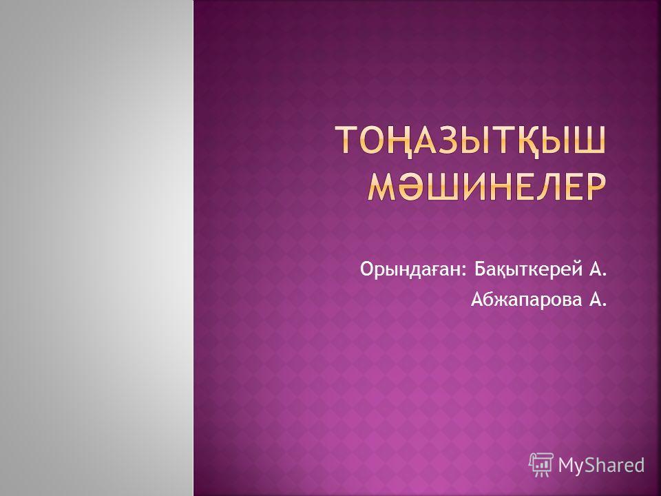 Орында ғ ан: Ба қ ыткерей А. Абжапарова А.