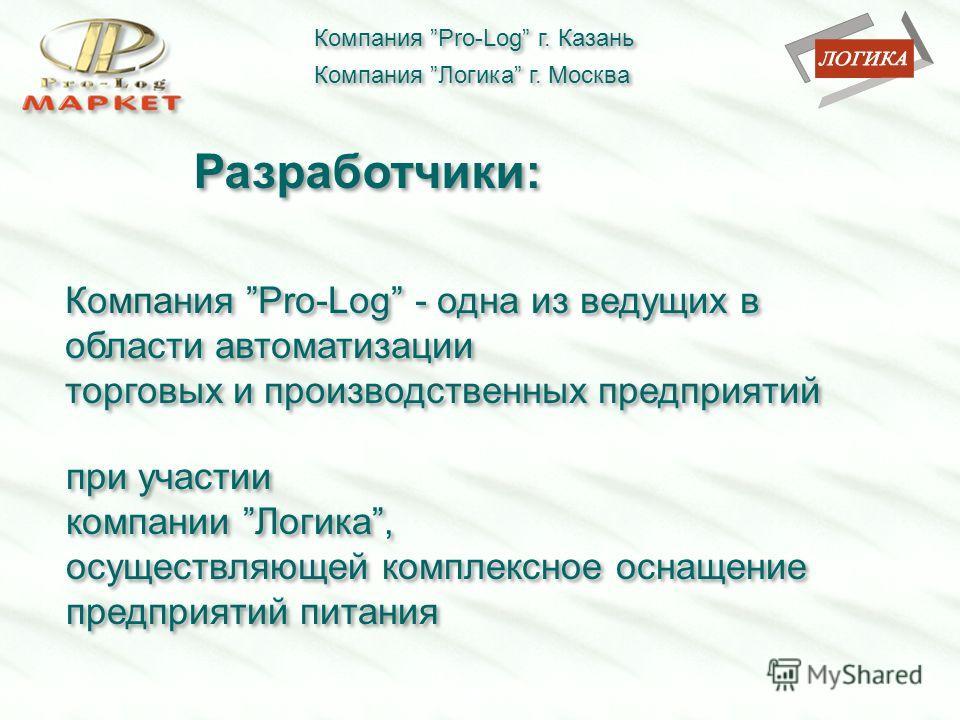 Компания Pro-Log г. Казань Компания Логика г. Москва Разработчики: Компания Pro-Log - одна из ведущих в области автоматизации торговых и производственных предприятий Компания Pro-Log - одна из ведущих в области автоматизации торговых и производственн