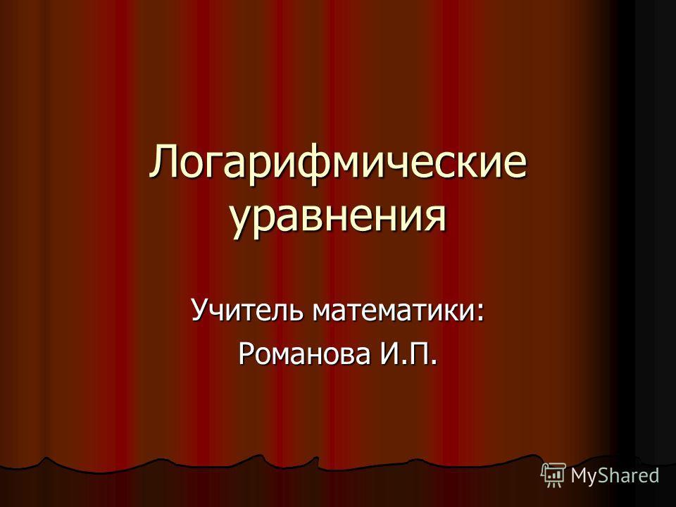 Логарифмические уравнения Учитель математики: Романова И.П.