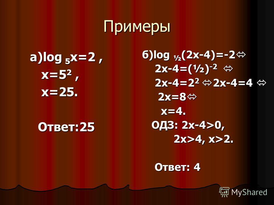 Примеры а)log 5 x=2, а)log 5 x=2, х=5 2, х=5 2, х=25. х=25. Ответ:25 Ответ:25 б)log ½ (2x-4)=-2 б)log ½ (2x-4)=-2 2х-4=(½) -2 2х-4=(½) -2 2х-4=2 2 2х-4=4 2х-4=2 2 2х-4=4 2х=8 2х=8 х=4. х=4. ОДЗ: 2х-4>0, ОДЗ: 2х-4>0, 2х>4, х>2. 2х>4, х>2. Ответ: 4 Отв