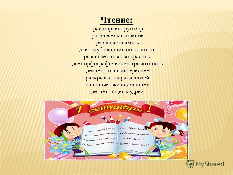 Чтение: - расширяет кругозор -развивает мышление -развивает память -дает глубочайший опыт жизни -развивает чувство красоты -дает орфографическую грамотность -делает жизнь интереснее -раскрывает сердца людей -наполняет жизнь знанием -делает людей мудр