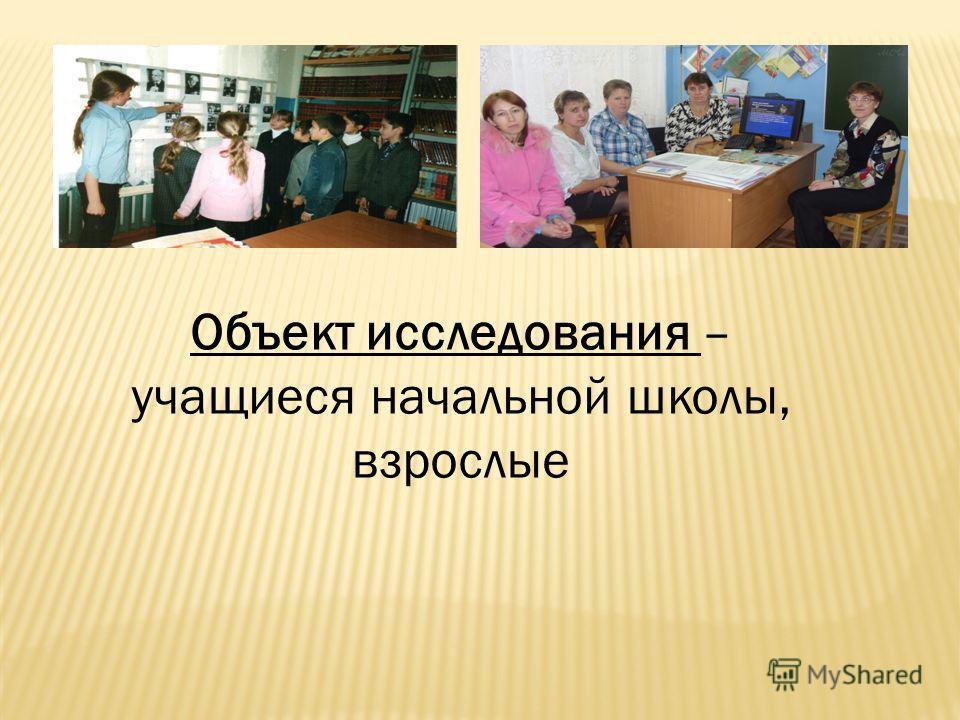 Объект исследования – учащиеся начальной школы, взрослые
