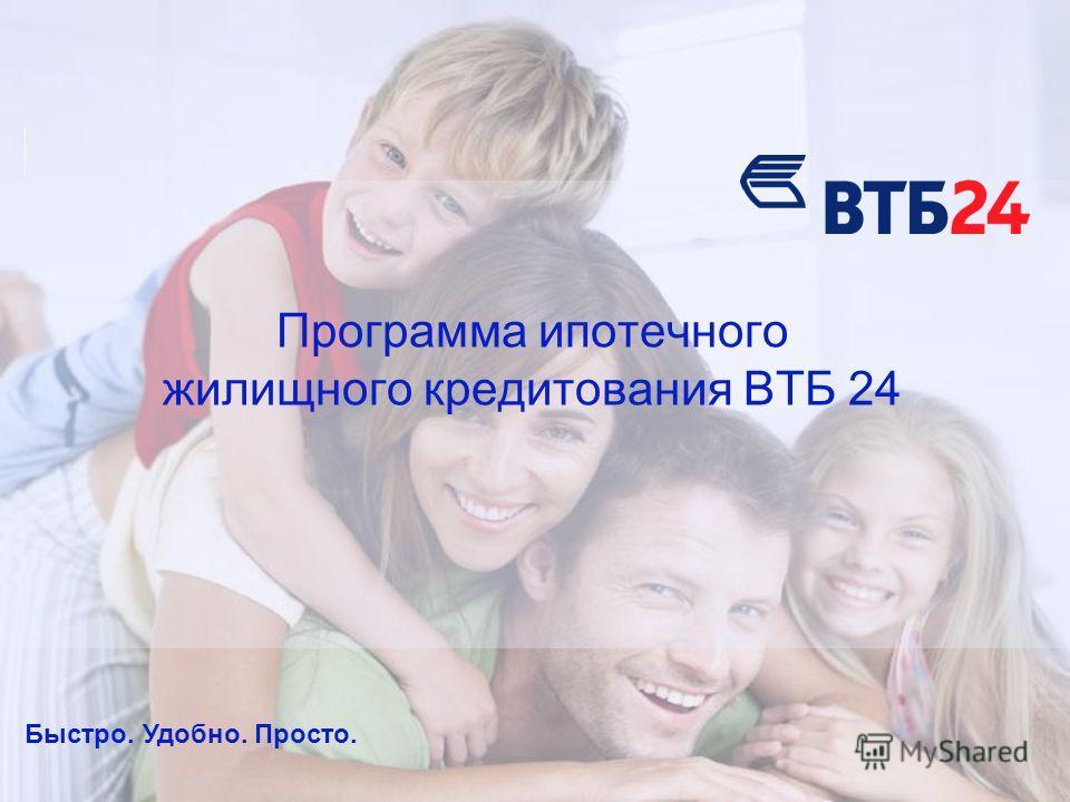 Быстро. Удобно. Просто. Программа ипотечного жилищного кредитования ВТБ 24