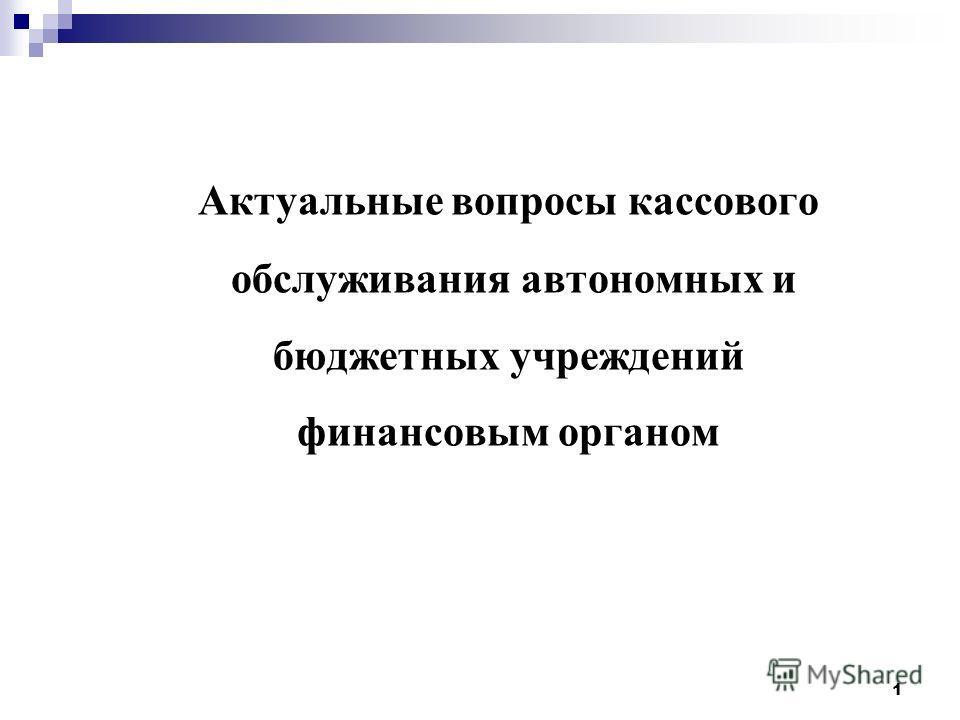 Актуальные вопросы кассового обслуживания автономных и бюджетных учреждений финансовым органом 1