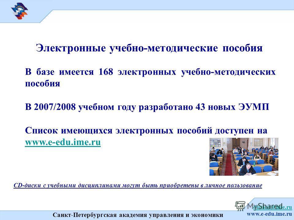 Санкт-Петербургская академия управления и экономики distant@ime.ru www.e-edu.ime.ru Электронные учебно-методические пособия В базе имеется 168 электронных учебно-методических пособия В 2007/2008 учебном году разработано 43 новых ЭУМП Список имеющихся