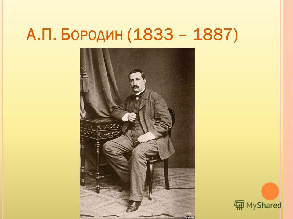 А.П. Б ОРОДИН (1833 – 1887)