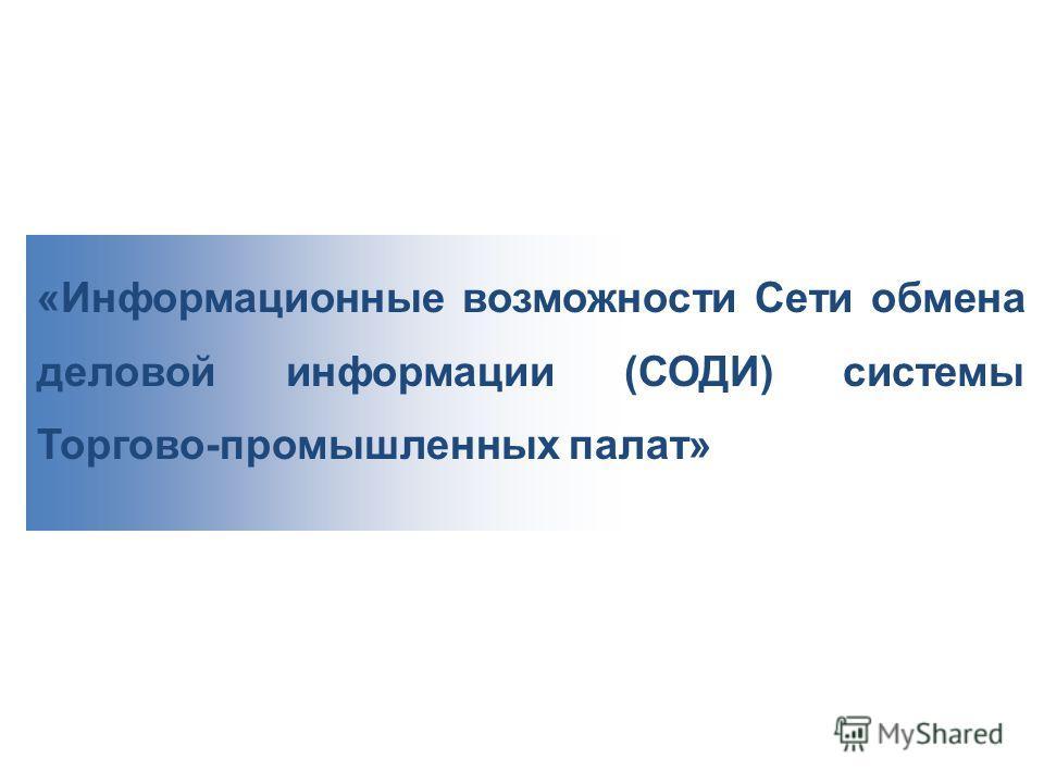 «Информационные возможности Сети обмена деловой информации (СОДИ) системы Торгово-промышленных палат»