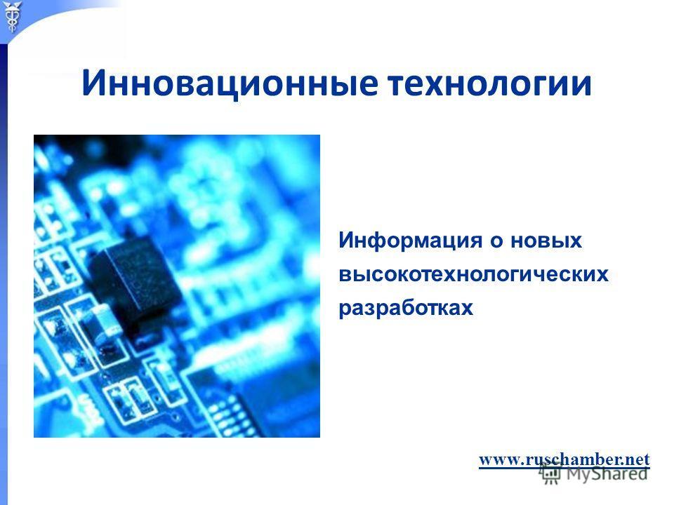 Информация о новых высокотехнологических разработках www.ruschamber.net Инновационные технологии