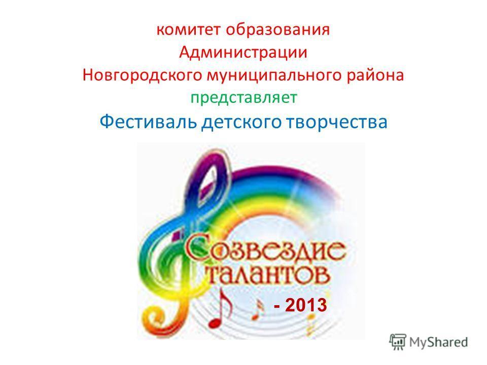 комитет образования Администрации Новгородского муниципального района представляет Фестиваль детского творчества - 2013