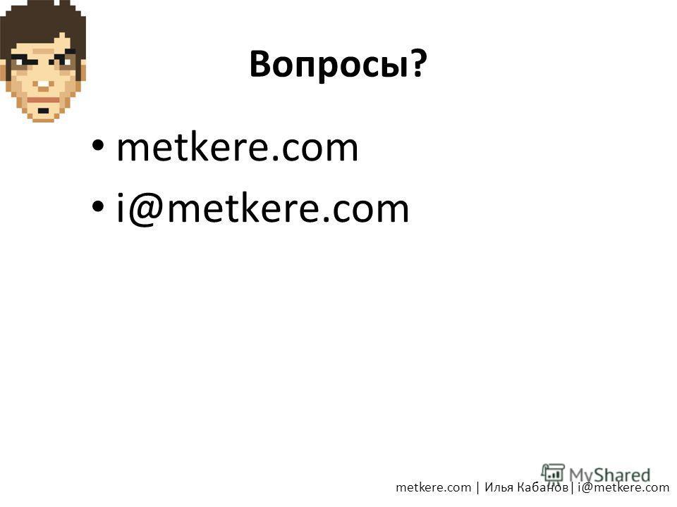 Вопросы? metkere.com i@metkere.com metkere.com   Илья Кабанов  i@metkere.com