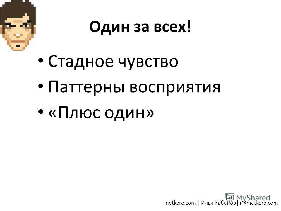 Один за всех! Стадное чувство Паттерны восприятия «Плюс один» metkere.com   Илья Кабанов  i@metkere.com