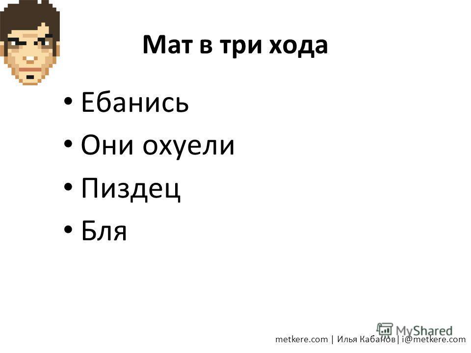 Мат в три хода Ебанись Они охуели Пиздец Бля metkere.com | Илья Кабанов| i@metkere.com