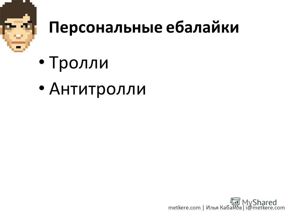 Персональные ебалайки Тролли Антитролли metkere.com   Илья Кабанов  i@metkere.com