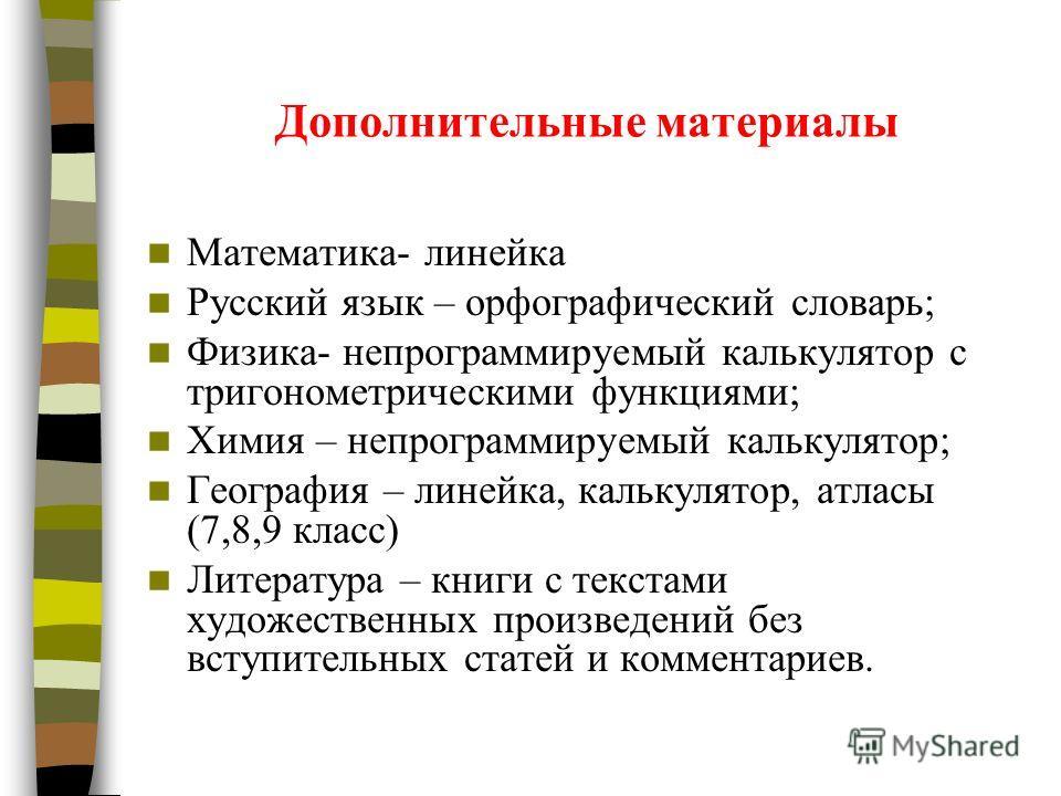 Дополнительные материалы Математика- линейка Русский язык – орфографический словарь; Физика- непрограммируемый калькулятор с тригонометрическими функциями; Химия – непрограммируемый калькулятор; География – линейка, калькулятор, атласы (7,8,9 класс)