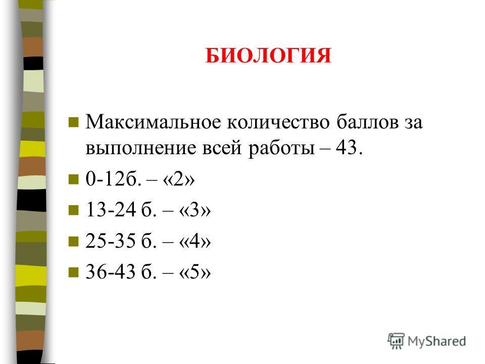 БИОЛОГИЯ Максимальное количество баллов за выполнение всей работы – 43. 0-12б. – «2» 13-24 б. – «3» 25-35 б. – «4» 36-43 б. – «5»