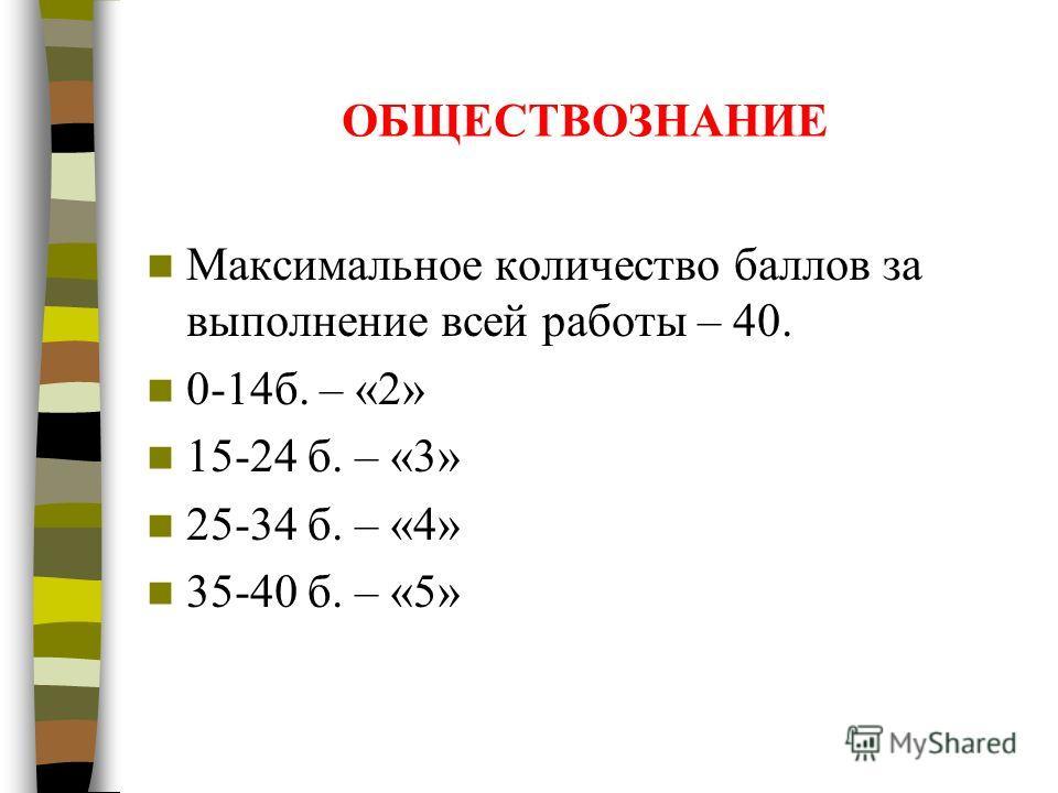 ОБЩЕСТВОЗНАНИЕ Максимальное количество баллов за выполнение всей работы – 40. 0-14б. – «2» 15-24 б. – «3» 25-34 б. – «4» 35-40 б. – «5»