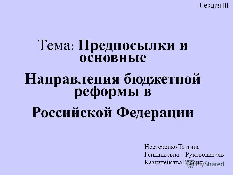 Лекция III Нестеренко Татьяна Геннадьевна – Руководитель Казначейства России Тема: Предпосылки и основные Направления бюджетной реформы в Российской Федерации