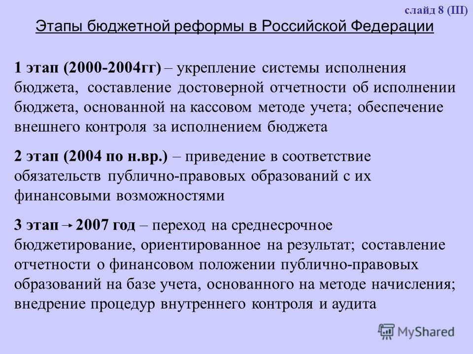 слайд 8 (III) Этапы бюджетной реформы в Российской Федерации 1 этап (2000-2004гг) – укрепление системы исполнения бюджета, составление достоверной отчетности об исполнении бюджета, основанной на кассовом методе учета; обеспечение внешнего контроля за