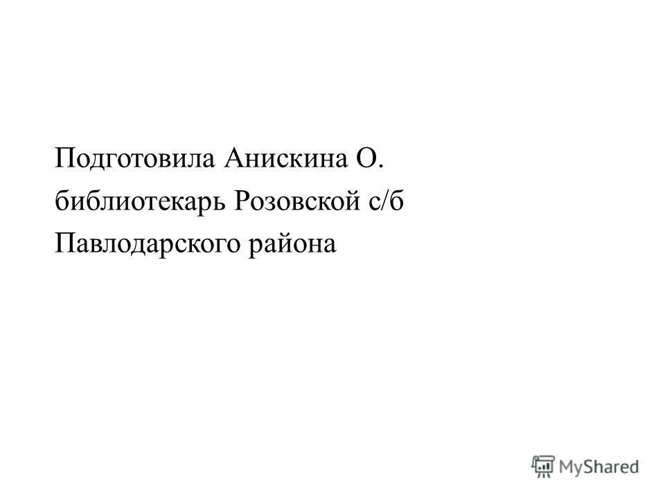 Подготовила Анискина О. библиотекарь Розовской с/б Павлодарского района