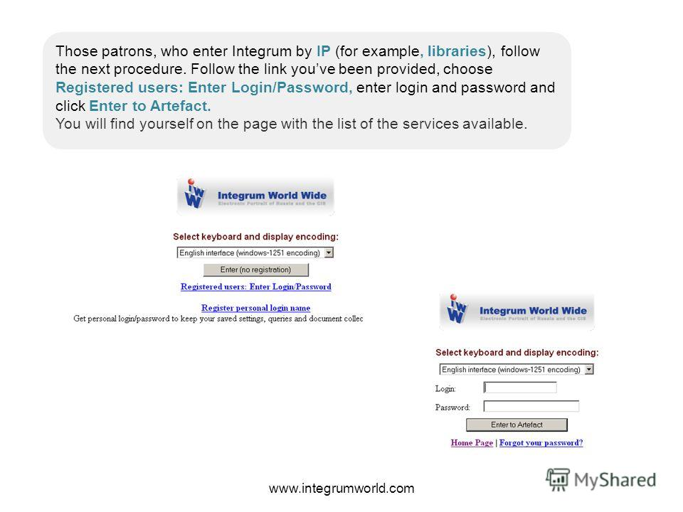 Those patrons, who enter Integrum by IP (for example, libraries), follow the next procedure. Follow the link youve been provided, choose Registered users: Enter Login/Password, enter login and password and click Enter to Artefact. You will find yours