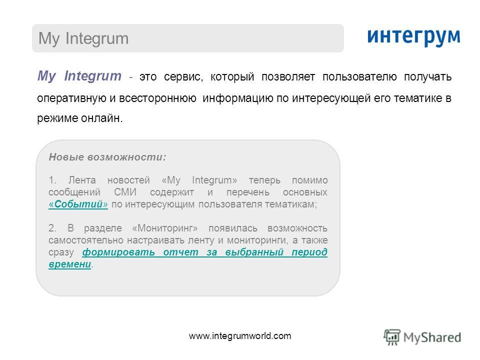 My Integrum My Integrum - это сервис, который позволяет пользователю получать оперативную и всестороннюю информацию по интересующей его тематике в режиме онлайн. Новые возможности: 1. Лента новостей «My Integrum» теперь помимо сообщений СМИ содержит