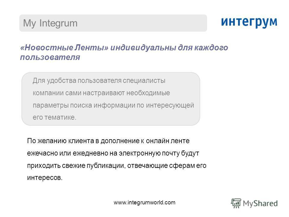 My Integrum «Новостные Ленты» индивидуальны для каждого пользователя Для удобства пользователя специалисты компании сами настраивают необходимые параметры поиска информации по интересующей его тематике. По желанию клиента в дополнение к онлайн ленте