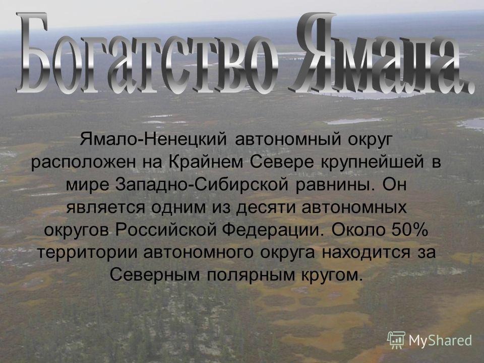 Ямало-Ненецкий автономный округ расположен на Крайнем Севере крупнейшей в мире Западно-Сибирской равнины. Он является одним из десяти автономных округов Российской Федерации. Около 50% территории автономного округа находится за Северным полярным круг