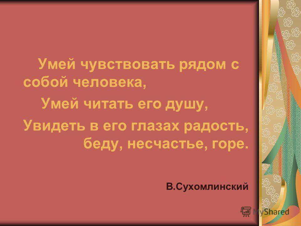 Умей чувствовать рядом с собой человека, Умей читать его душу, Увидеть в его глазах радость, беду, несчастье, горе. В.Сухомлинский