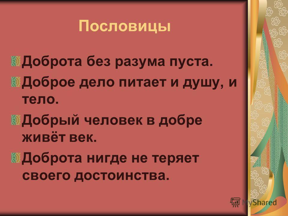 Пословицы Доброта без разума пуста. Доброе дело питает и душу, и тело. Добрый человек в добре живёт век. Доброта нигде не теряет своего достоинства.