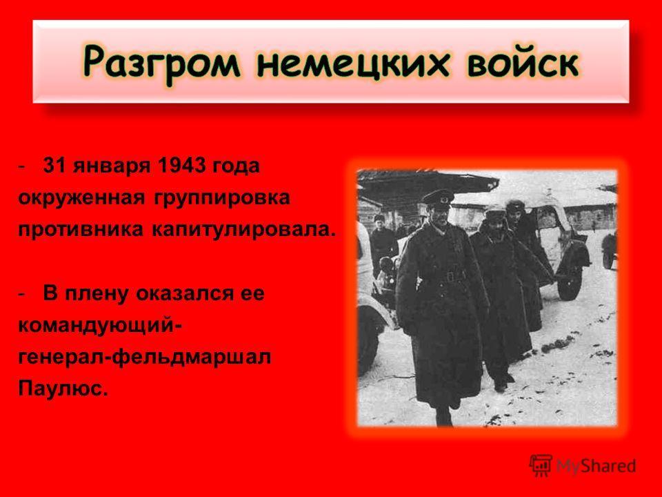 -31 января 1943 года окруженная группировка противника капитулировала. -В плену оказался ее командующий- генерал-фельдмаршал Паулюс.