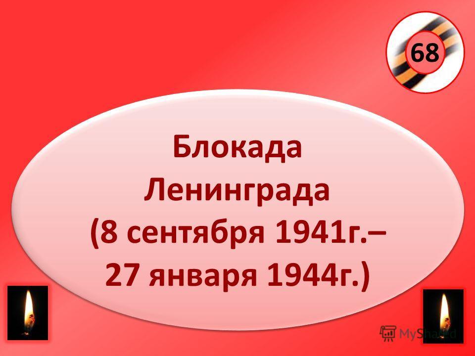 68 Блокада Ленинграда (8 сентября 1941г.– 27 января 1944г.) Блокада Ленинграда (8 сентября 1941г.– 27 января 1944г.)